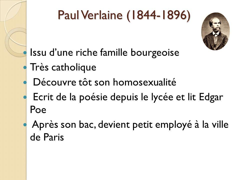 Paul Verlaine (1844-1896) Issu dune riche famille bourgeoise Très catholique Découvre tôt son homosexualité Ecrit de la poésie depuis le lycée et lit Edgar Poe Après son bac, devient petit employé à la ville de Paris