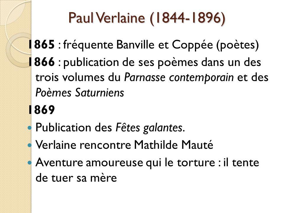 Paul Verlaine (1844-1896) 1865 : fréquente Banville et Coppée (poètes) 1866 : publication de ses poèmes dans un des trois volumes du Parnasse contemporain et des Poèmes Saturniens 1869 Publication des Fêtes galantes.