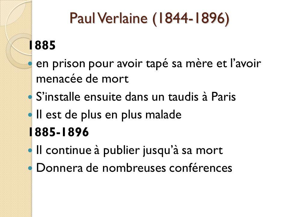 Paul Verlaine (1844-1896) 1885 en prison pour avoir tapé sa mère et lavoir menacée de mort Sinstalle ensuite dans un taudis à Paris Il est de plus en plus malade 1885-1896 Il continue à publier jusquà sa mort Donnera de nombreuses conférences