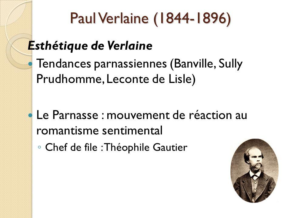 Paul Verlaine (1844-1896) Esthétique de Verlaine Tendances parnassiennes (Banville, Sully Prudhomme, Leconte de Lisle) Le Parnasse : mouvement de réaction au romantisme sentimental Chef de file : Théophile Gautier