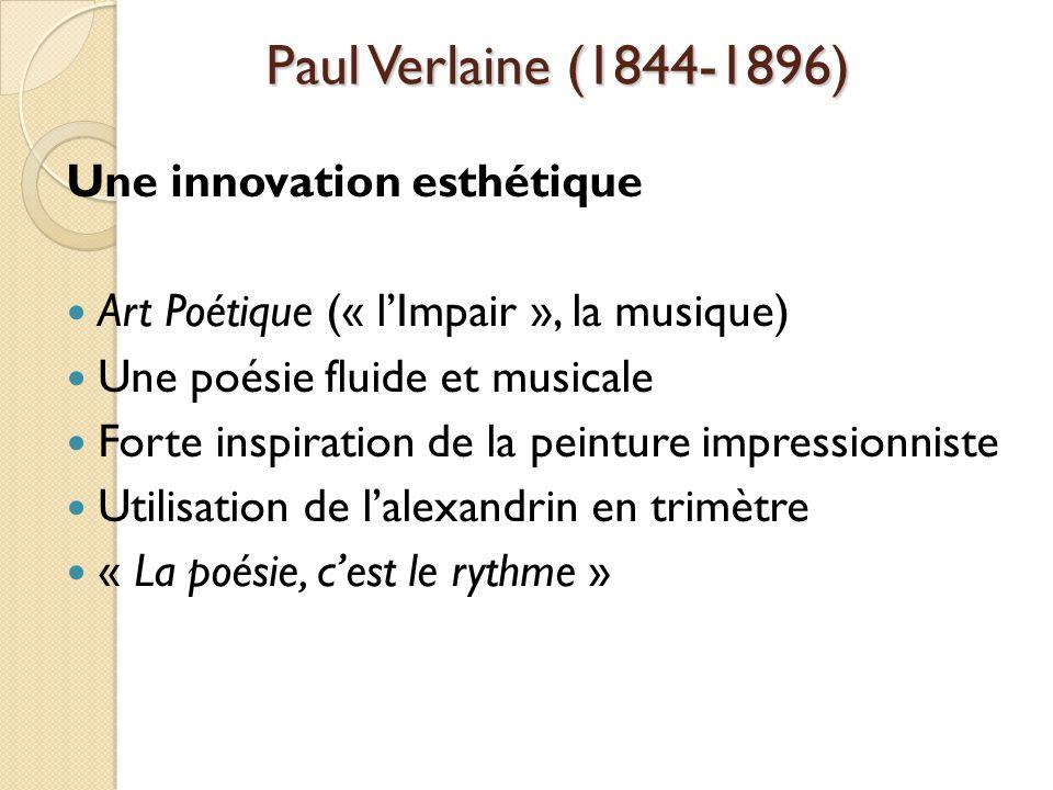 Paul Verlaine (1844-1896) Une innovation esthétique Art Poétique (« lImpair », la musique) Une poésie fluide et musicale Forte inspiration de la peinture impressionniste Utilisation de lalexandrin en trimètre « La poésie, cest le rythme »