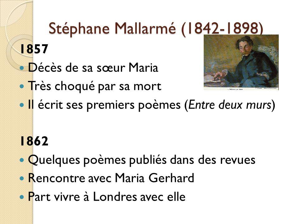 Stéphane Mallarmé (1842-1898) 1857 Décès de sa sœur Maria Très choqué par sa mort Il écrit ses premiers poèmes (Entre deux murs) 1862 Quelques poèmes publiés dans des revues Rencontre avec Maria Gerhard Part vivre à Londres avec elle