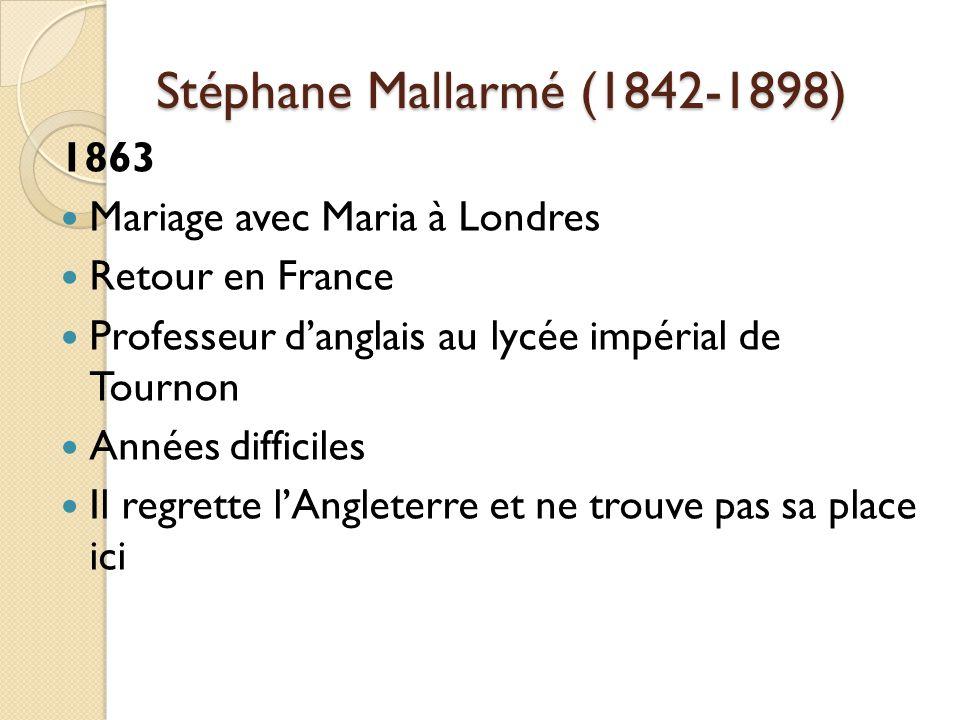 Stéphane Mallarmé (1842-1898) 1863 Mariage avec Maria à Londres Retour en France Professeur danglais au lycée impérial de Tournon Années difficiles Il regrette lAngleterre et ne trouve pas sa place ici