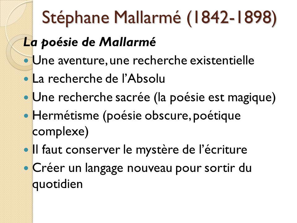 Stéphane Mallarmé (1842-1898) La poésie de Mallarmé Une aventure, une recherche existentielle La recherche de lAbsolu Une recherche sacrée (la poésie est magique) Hermétisme (poésie obscure, poétique complexe) Il faut conserver le mystère de lécriture Créer un langage nouveau pour sortir du quotidien