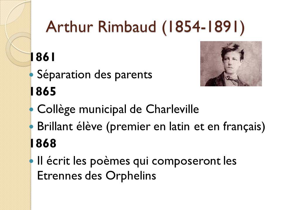 Arthur Rimbaud (1854-1891) 1861 Séparation des parents 1865 Collège municipal de Charleville Brillant élève (premier en latin et en français) 1868 Il écrit les poèmes qui composeront les Etrennes des Orphelins