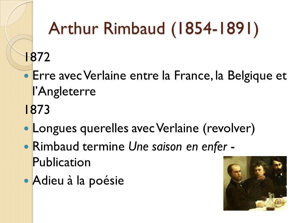 Arthur Rimbaud (1854-1891) 1872 Erre avec Verlaine entre la France, la Belgique et lAngleterre 1873 Longues querelles avec Verlaine (revolver) Rimbaud termine Une saison en enfer - Publication Adieu à la poésie