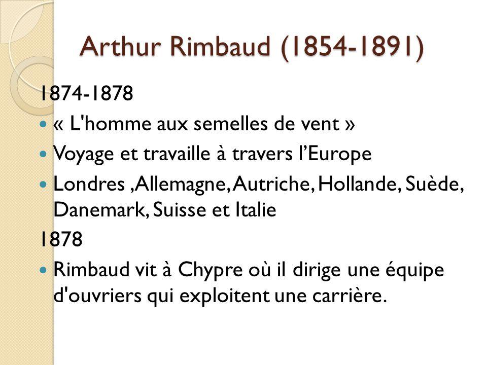 Arthur Rimbaud (1854-1891) 1874-1878 « L homme aux semelles de vent » Voyage et travaille à travers lEurope Londres,Allemagne, Autriche, Hollande, Suède, Danemark, Suisse et Italie 1878 Rimbaud vit à Chypre où il dirige une équipe d ouvriers qui exploitent une carrière.