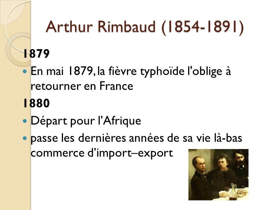 Arthur Rimbaud (1854-1891) 1879 En mai 1879, la fièvre typhoïde l oblige à retourner en France 1880 Départ pour lAfrique passe les dernières années de sa vie là-bas commerce dimport–export