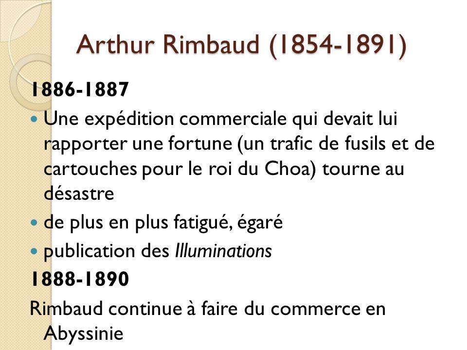 Arthur Rimbaud (1854-1891) 1886-1887 Une expédition commerciale qui devait lui rapporter une fortune (un trafic de fusils et de cartouches pour le roi du Choa) tourne au désastre de plus en plus fatigué, égaré publication des Illuminations 1888-1890 Rimbaud continue à faire du commerce en Abyssinie