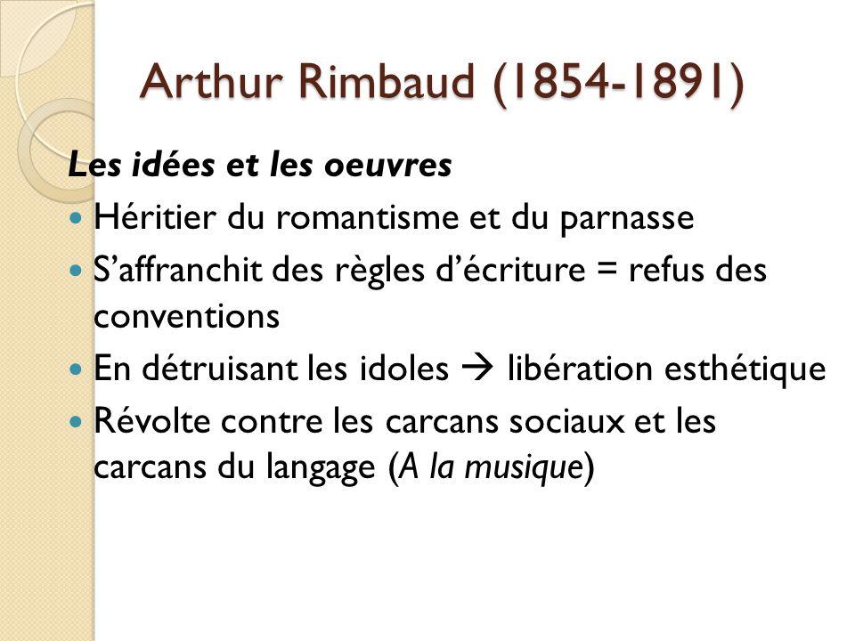 Arthur Rimbaud (1854-1891) Les idées et les oeuvres Héritier du romantisme et du parnasse Saffranchit des règles décriture = refus des conventions En détruisant les idoles libération esthétique Révolte contre les carcans sociaux et les carcans du langage (A la musique)