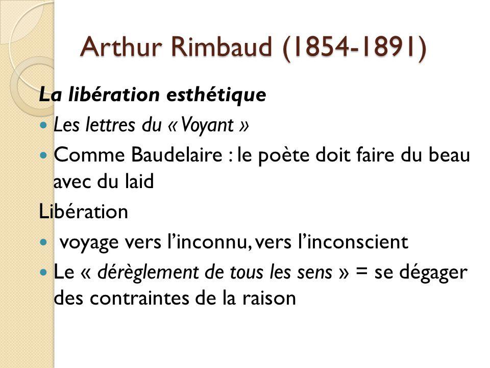 Arthur Rimbaud (1854-1891) La libération esthétique Les lettres du « Voyant » Comme Baudelaire : le poète doit faire du beau avec du laid Libération voyage vers linconnu, vers linconscient Le « dérèglement de tous les sens » = se dégager des contraintes de la raison