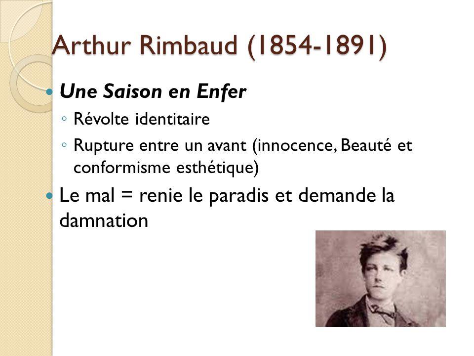 Arthur Rimbaud (1854-1891) Une Saison en Enfer Révolte identitaire Rupture entre un avant (innocence, Beauté et conformisme esthétique) Le mal = renie le paradis et demande la damnation