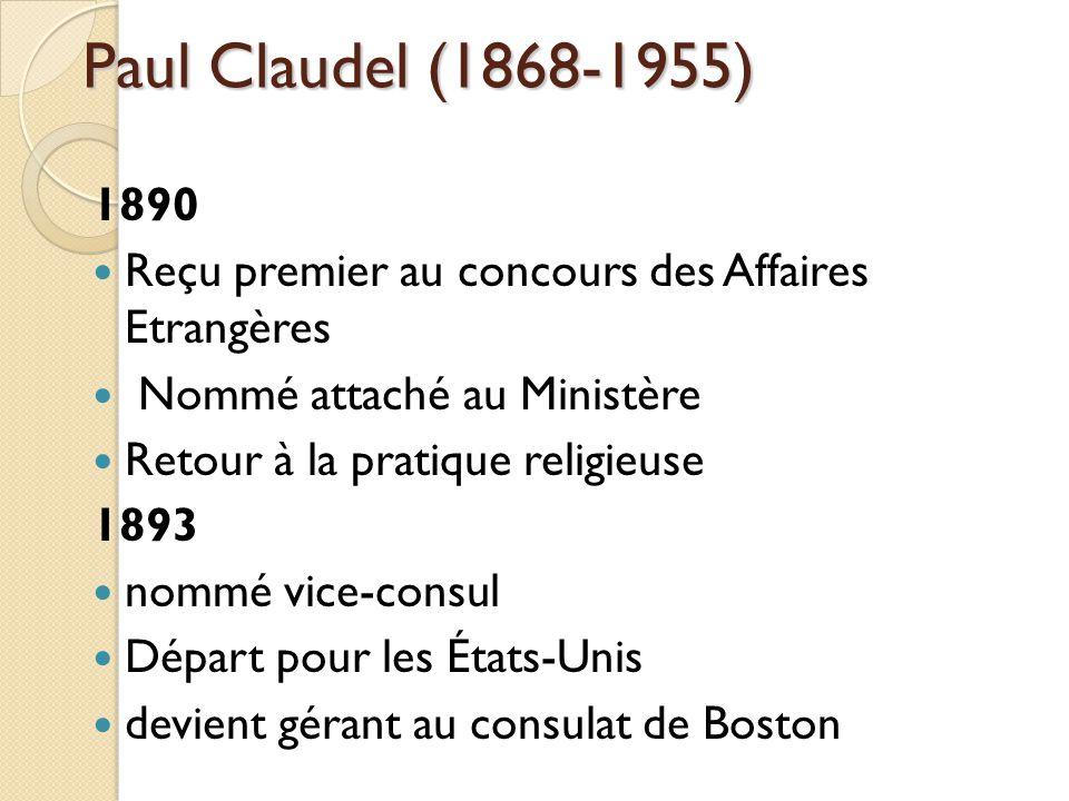 Paul Claudel (1868-1955) 1890 Reçu premier au concours des Affaires Etrangères Nommé attaché au Ministère Retour à la pratique religieuse 1893 nommé vice-consul Départ pour les États-Unis devient gérant au consulat de Boston