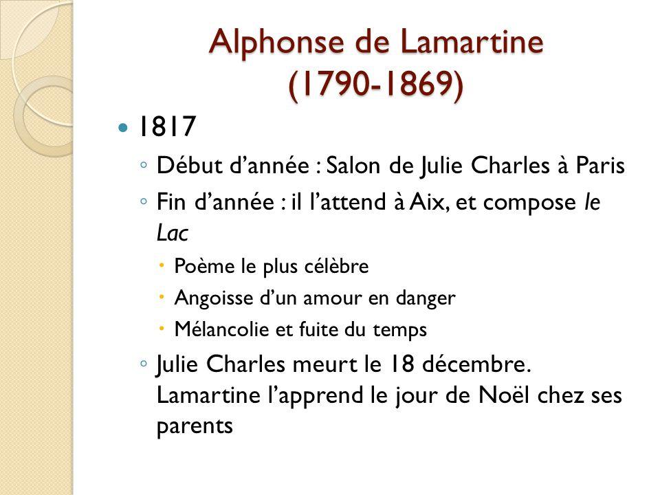 Alphonse de Lamartine (1790-1869) 1817 Début dannée : Salon de Julie Charles à Paris Fin dannée : il lattend à Aix, et compose le Lac Poème le plus célèbre Angoisse dun amour en danger Mélancolie et fuite du temps Julie Charles meurt le 18 décembre.