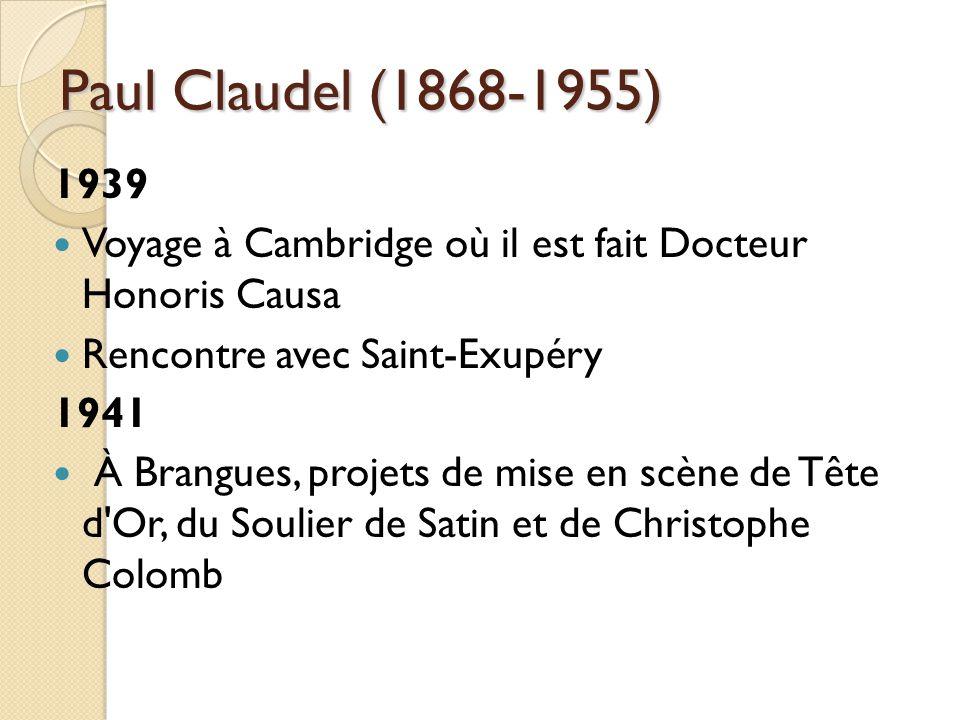 Paul Claudel (1868-1955) 1939 Voyage à Cambridge où il est fait Docteur Honoris Causa Rencontre avec Saint-Exupéry 1941 À Brangues, projets de mise en scène de Tête d Or, du Soulier de Satin et de Christophe Colomb