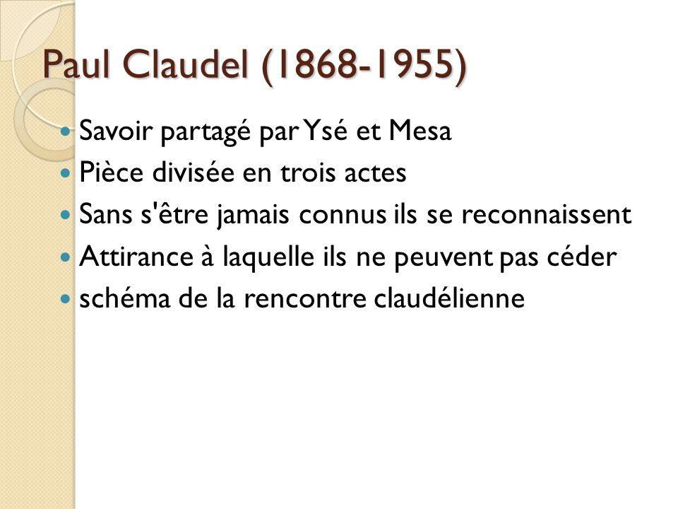 Paul Claudel (1868-1955) Savoir partagé par Ysé et Mesa Pièce divisée en trois actes Sans s être jamais connus ils se reconnaissent Attirance à laquelle ils ne peuvent pas céder schéma de la rencontre claudélienne