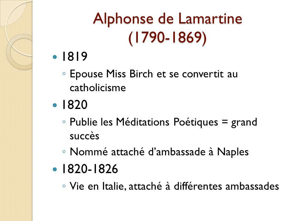 Alphonse de Lamartine (1790-1869) 1819 Epouse Miss Birch et se convertit au catholicisme 1820 Publie les Méditations Poétiques = grand succès Nommé attaché dambassade à Naples 1820-1826 Vie en Italie, attaché à différentes ambassades