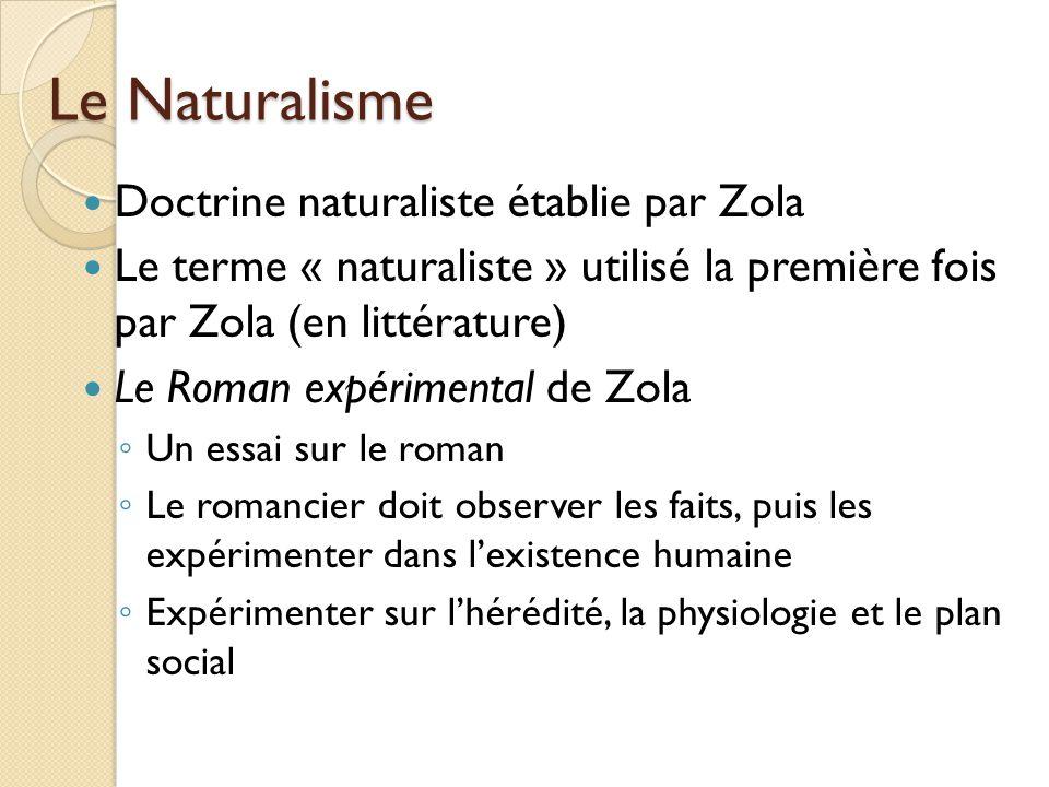 Le Naturalisme Doctrine naturaliste établie par Zola Le terme « naturaliste » utilisé la première fois par Zola (en littérature) Le Roman expérimental de Zola Un essai sur le roman Le romancier doit observer les faits, puis les expérimenter dans lexistence humaine Expérimenter sur lhérédité, la physiologie et le plan social