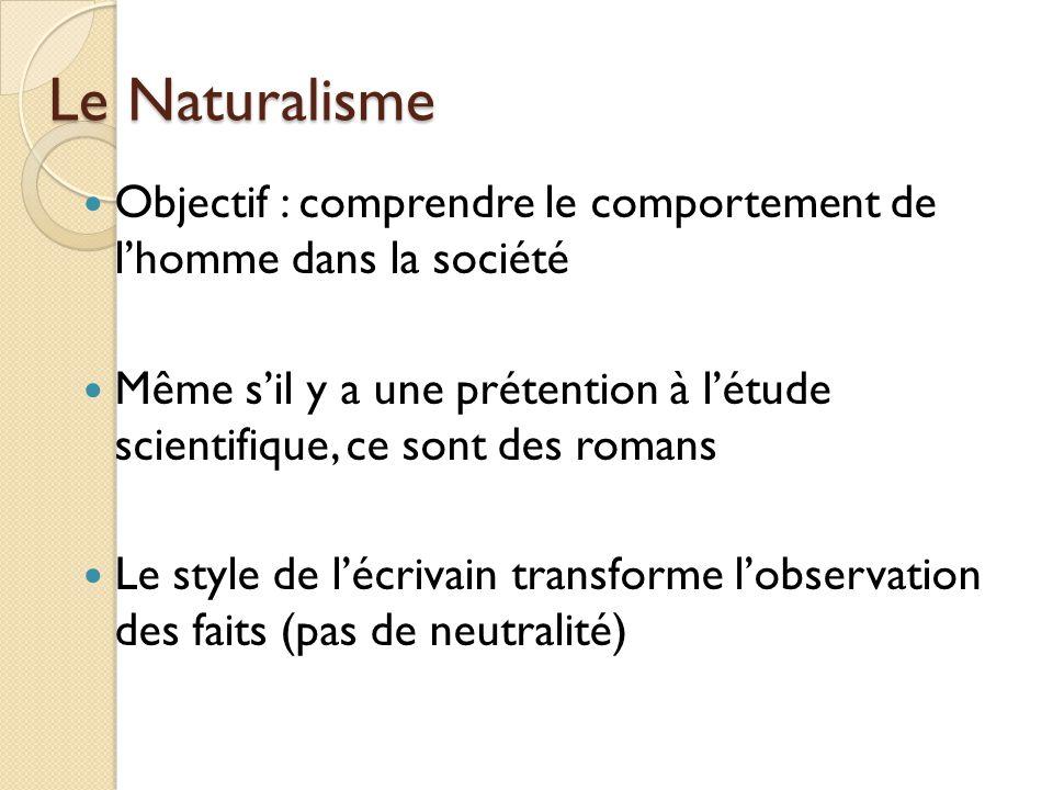 Le Naturalisme Objectif : comprendre le comportement de lhomme dans la société Même sil y a une prétention à létude scientifique, ce sont des romans Le style de lécrivain transforme lobservation des faits (pas de neutralité)