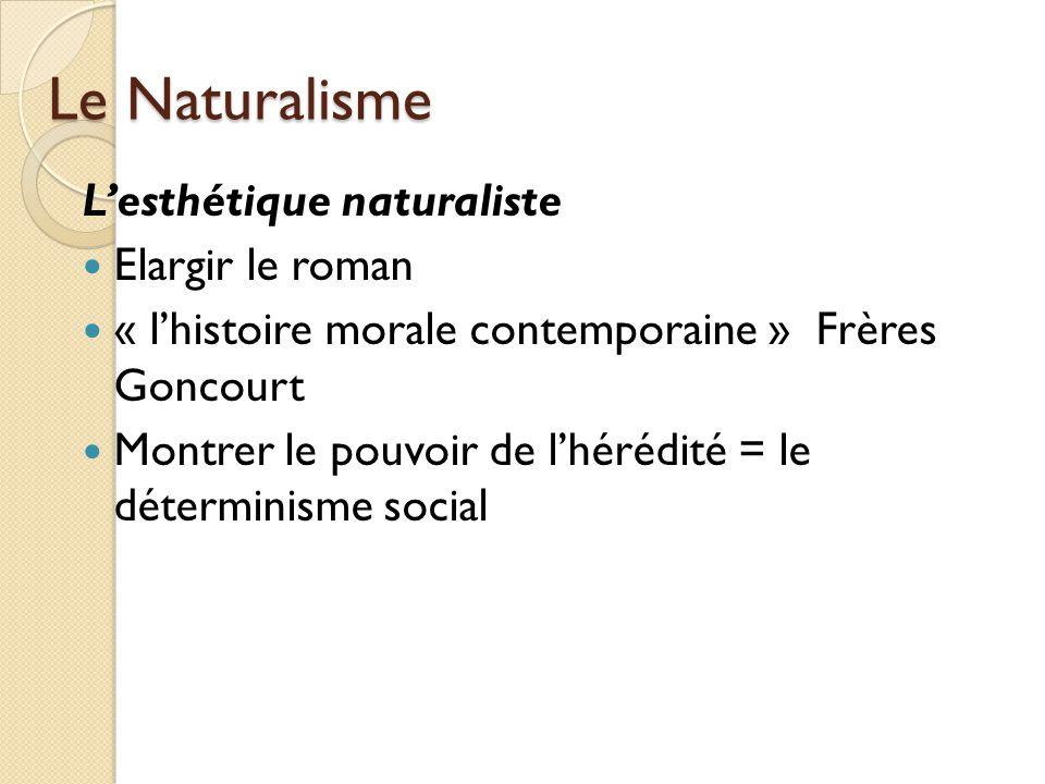 Le Naturalisme Lesthétique naturaliste Elargir le roman « lhistoire morale contemporaine » Frères Goncourt Montrer le pouvoir de lhérédité = le déterminisme social