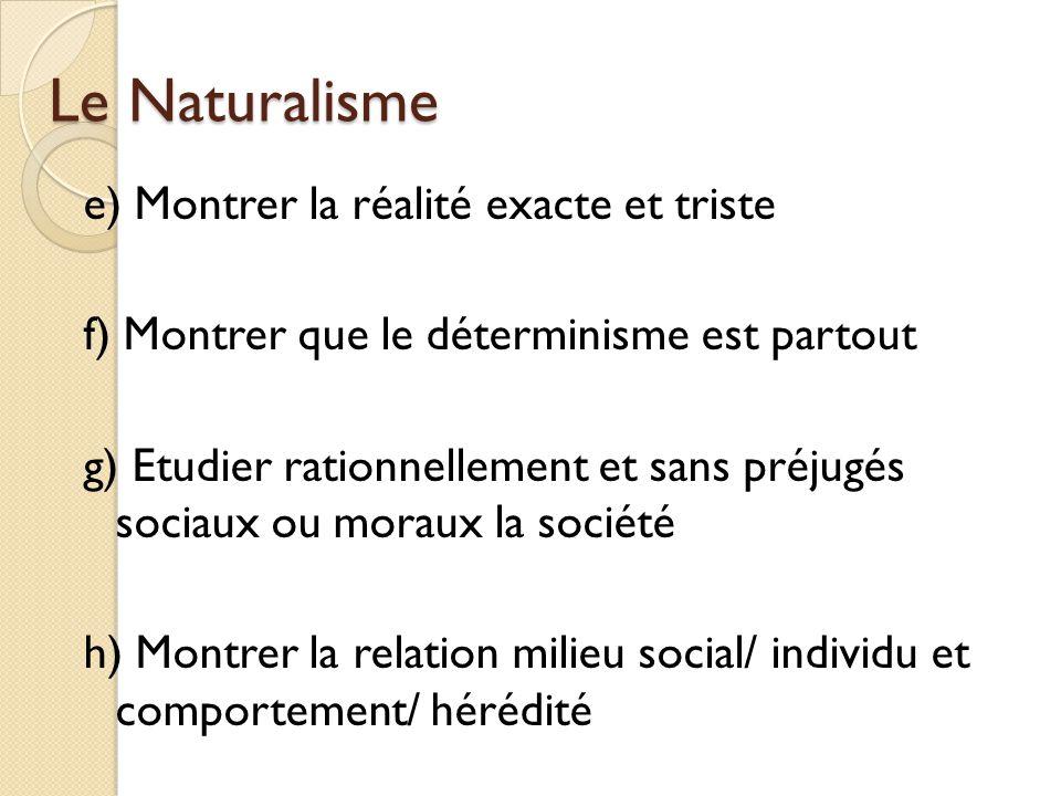 Le Naturalisme e) Montrer la réalité exacte et triste f) Montrer que le déterminisme est partout g) Etudier rationnellement et sans préjugés sociaux ou moraux la société h) Montrer la relation milieu social/ individu et comportement/ hérédité