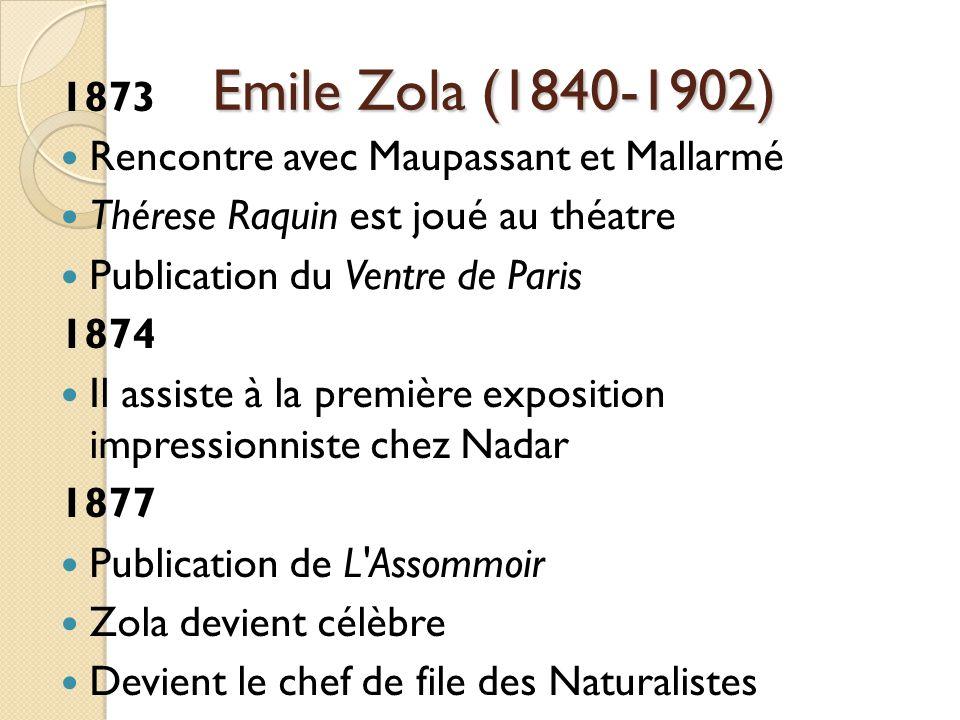Emile Zola (1840-1902) 1873 Rencontre avec Maupassant et Mallarmé Thérese Raquin est joué au théatre Publication du Ventre de Paris 1874 Il assiste à la première exposition impressionniste chez Nadar 1877 Publication de L Assommoir Zola devient célèbre Devient le chef de file des Naturalistes