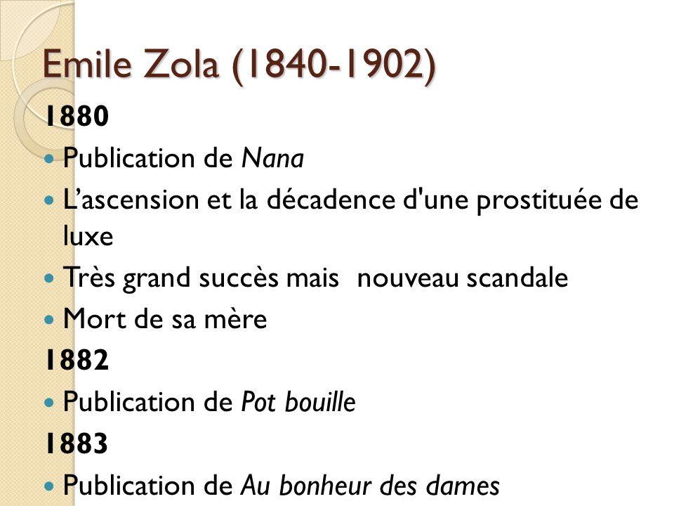 Emile Zola (1840-1902) 1880 Publication de Nana Lascension et la décadence d une prostituée de luxe Très grand succès mais nouveau scandale Mort de sa mère 1882 Publication de Pot bouille 1883 Publication de Au bonheur des dames