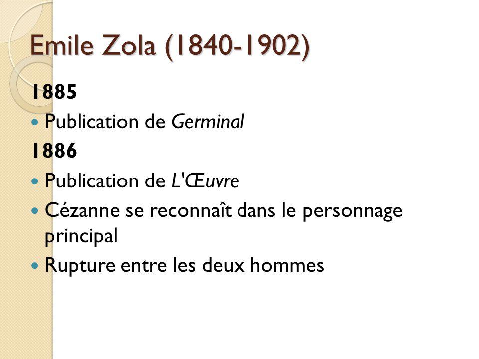 Emile Zola (1840-1902) 1885 Publication de Germinal 1886 Publication de L Œuvre Cézanne se reconnaît dans le personnage principal Rupture entre les deux hommes
