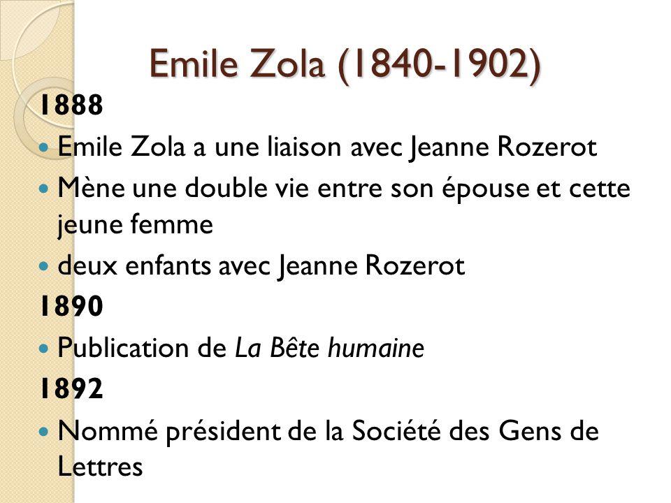 Emile Zola (1840-1902) 1888 Emile Zola a une liaison avec Jeanne Rozerot Mène une double vie entre son épouse et cette jeune femme deux enfants avec Jeanne Rozerot 1890 Publication de La Bête humaine 1892 Nommé président de la Société des Gens de Lettres