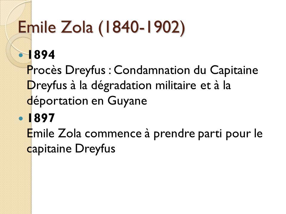 Emile Zola (1840-1902) 1894 Procès Dreyfus : Condamnation du Capitaine Dreyfus à la dégradation militaire et à la déportation en Guyane 1897 Emile Zola commence à prendre parti pour le capitaine Dreyfus