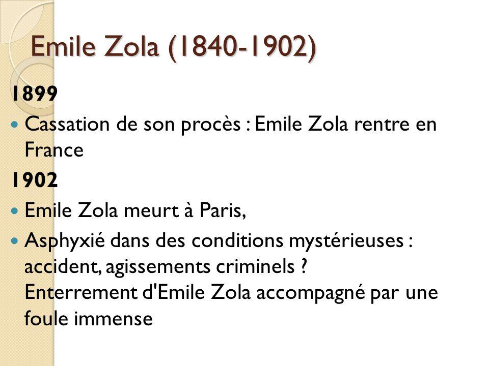 Emile Zola (1840-1902) 1899 Cassation de son procès : Emile Zola rentre en France 1902 Emile Zola meurt à Paris, Asphyxié dans des conditions mystérieuses : accident, agissements criminels .