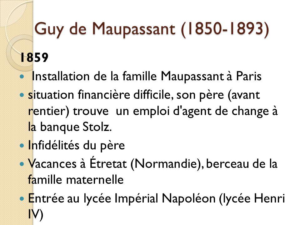 Guy de Maupassant (1850-1893) 1859 Installation de la famille Maupassant à Paris situation financière difficile, son père (avant rentier) trouve un emploi d agent de change à la banque Stolz.