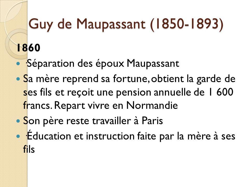 Guy de Maupassant (1850-1893) 1860 ·Séparation des époux Maupassant Sa mère reprend sa fortune, obtient la garde de ses fils et reçoit une pension annuelle de 1 600 francs.