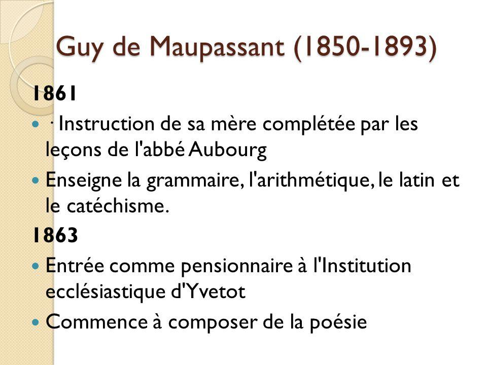 Guy de Maupassant (1850-1893) 1861 · Instruction de sa mère complétée par les leçons de l abbé Aubourg Enseigne la grammaire, l arithmétique, le latin et le catéchisme.