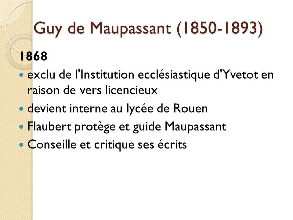 Guy de Maupassant (1850-1893) 1868 exclu de l Institution ecclésiastique d Yvetot en raison de vers licencieux devient interne au lycée de Rouen Flaubert protège et guide Maupassant Conseille et critique ses écrits