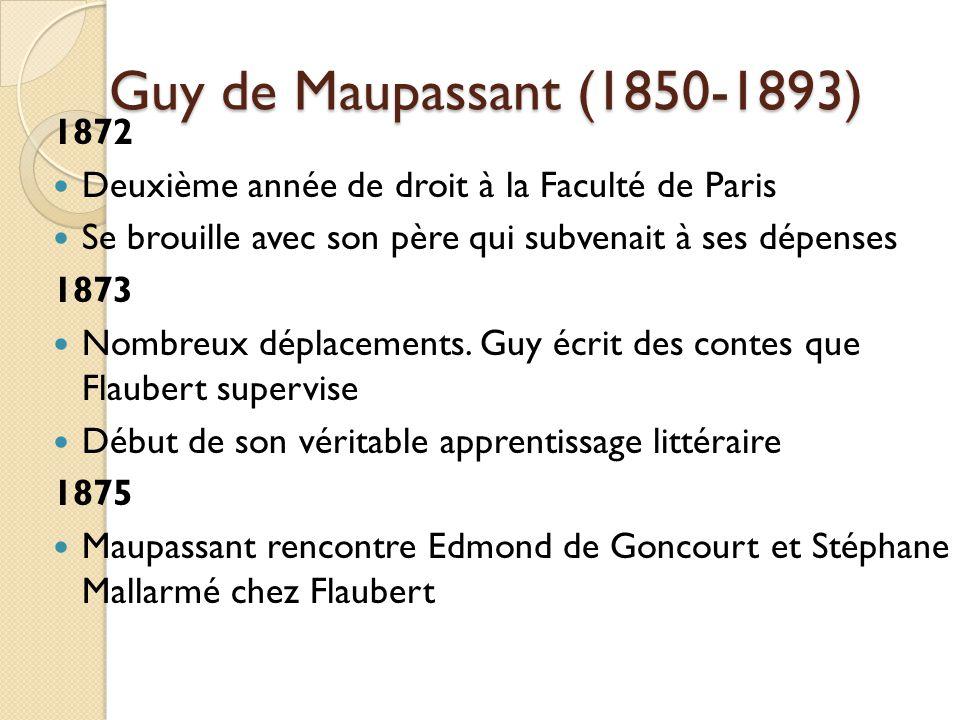 Guy de Maupassant (1850-1893) 1872 Deuxième année de droit à la Faculté de Paris Se brouille avec son père qui subvenait à ses dépenses 1873 Nombreux déplacements.