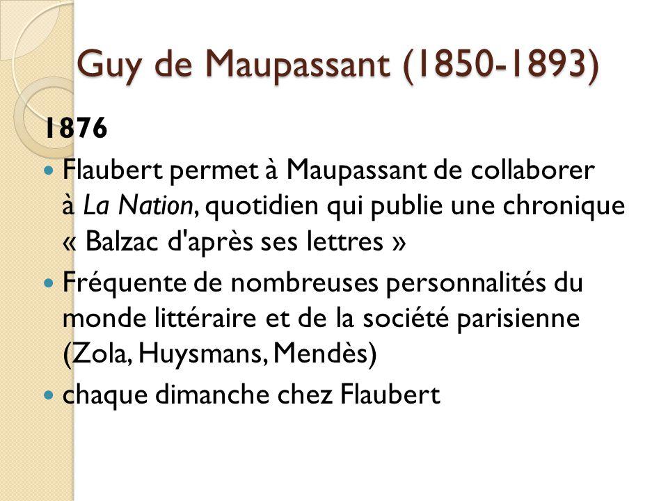 Guy de Maupassant (1850-1893) 1876 Flaubert permet à Maupassant de collaborer à La Nation, quotidien qui publie une chronique « Balzac d après ses lettres » Fréquente de nombreuses personnalités du monde littéraire et de la société parisienne (Zola, Huysmans, Mendès) chaque dimanche chez Flaubert