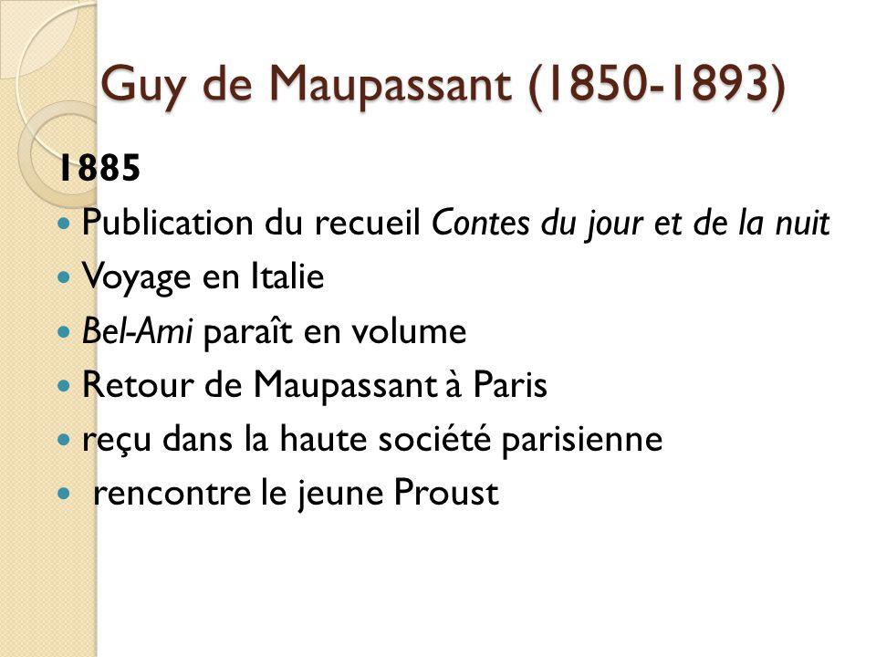 Guy de Maupassant (1850-1893) 1885 Publication du recueil Contes du jour et de la nuit Voyage en Italie Bel-Ami paraît en volume Retour de Maupassant à Paris reçu dans la haute société parisienne rencontre le jeune Proust