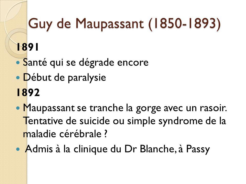 Guy de Maupassant (1850-1893) 1891 Santé qui se dégrade encore Début de paralysie 1892 Maupassant se tranche la gorge avec un rasoir.
