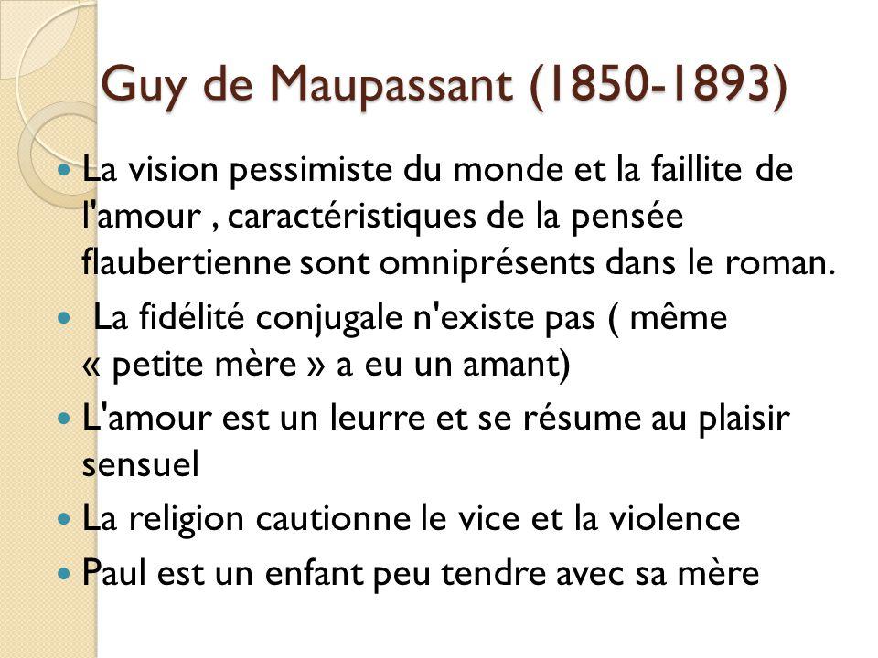 Guy de Maupassant (1850-1893) La vision pessimiste du monde et la faillite de l amour, caractéristiques de la pensée flaubertienne sont omniprésents dans le roman.