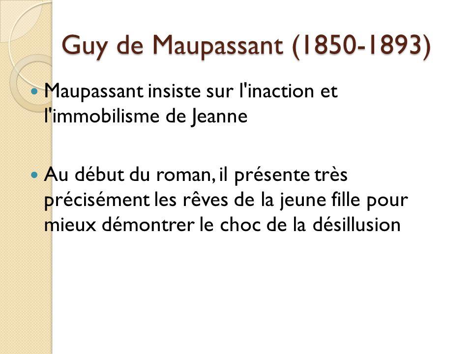 Guy de Maupassant (1850-1893) Maupassant insiste sur l inaction et l immobilisme de Jeanne Au début du roman, il présente très précisément les rêves de la jeune fille pour mieux démontrer le choc de la désillusion