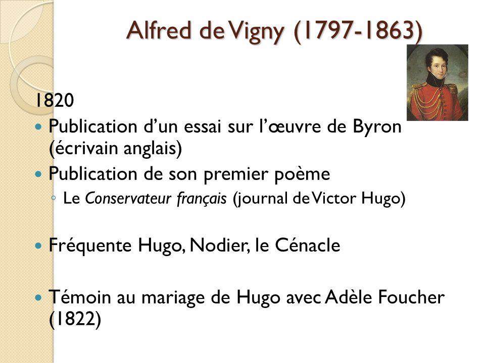 Alfred de Vigny (1797-1863) 1820 Publication dun essai sur lœuvre de Byron (écrivain anglais) Publication de son premier poème Le Conservateur français (journal de Victor Hugo) Fréquente Hugo, Nodier, le Cénacle Témoin au mariage de Hugo avec Adèle Foucher (1822)