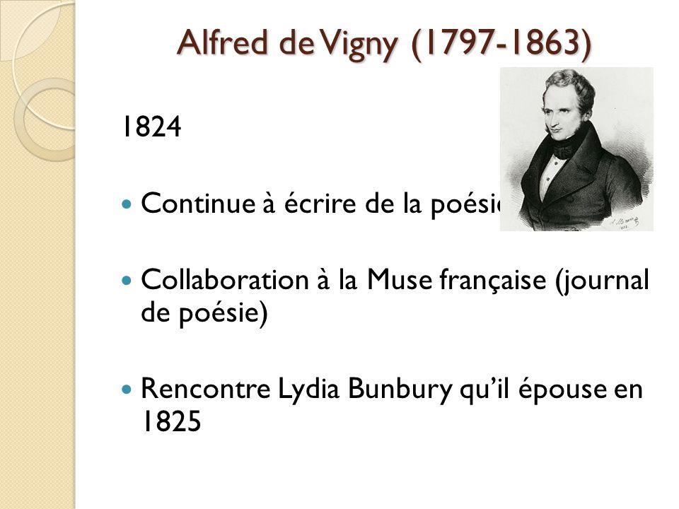 Alfred de Vigny (1797-1863) 1824 Continue à écrire de la poésie Collaboration à la Muse française (journal de poésie) Rencontre Lydia Bunbury quil épouse en 1825