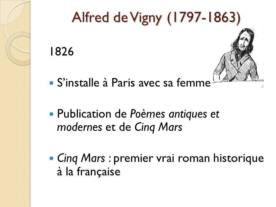 Alfred de Vigny (1797-1863) 1826 Sinstalle à Paris avec sa femme Publication de Poèmes antiques et modernes et de Cinq Mars Cinq Mars : premier vrai roman historique à la française