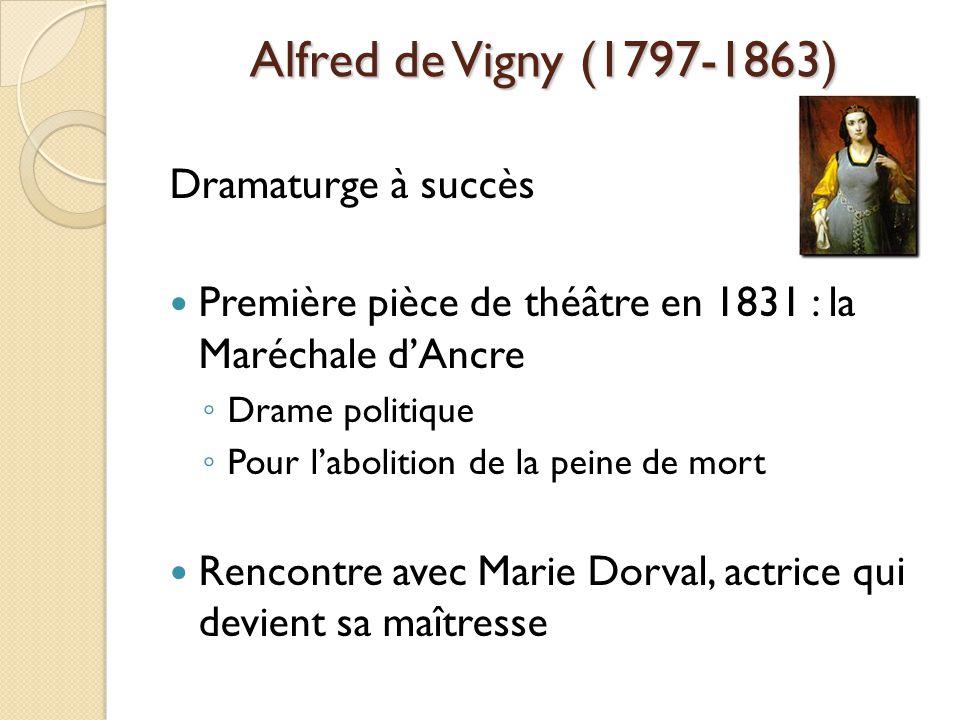 Alfred de Vigny (1797-1863) Dramaturge à succès Première pièce de théâtre en 1831 : la Maréchale dAncre Drame politique Pour labolition de la peine de mort Rencontre avec Marie Dorval, actrice qui devient sa maîtresse