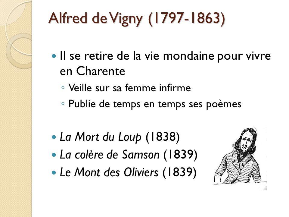 Alfred de Vigny (1797-1863) Il se retire de la vie mondaine pour vivre en Charente Veille sur sa femme infirme Publie de temps en temps ses poèmes La Mort du Loup (1838) La colère de Samson (1839) Le Mont des Oliviers (1839)