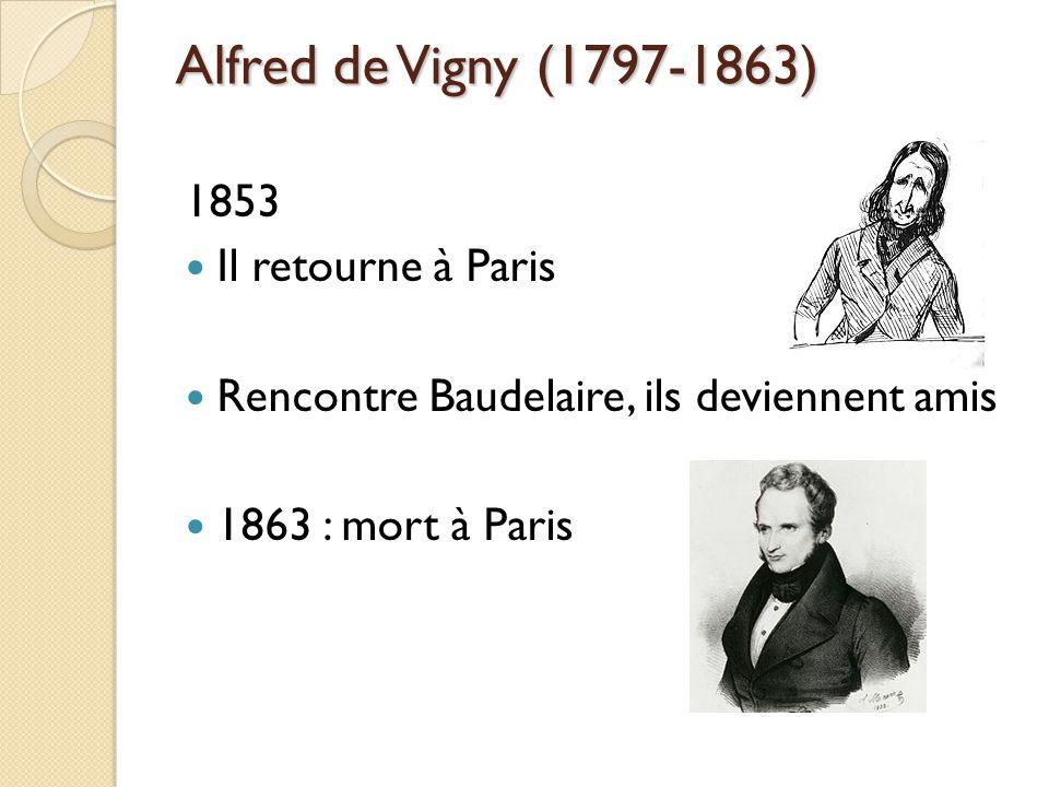 Alfred de Vigny (1797-1863) 1853 Il retourne à Paris Rencontre Baudelaire, ils deviennent amis 1863 : mort à Paris