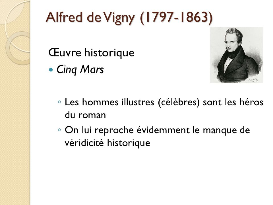 Alfred de Vigny (1797-1863) Œuvre historique Cinq Mars Les hommes illustres (célèbres) sont les héros du roman On lui reproche évidemment le manque de véridicité historique