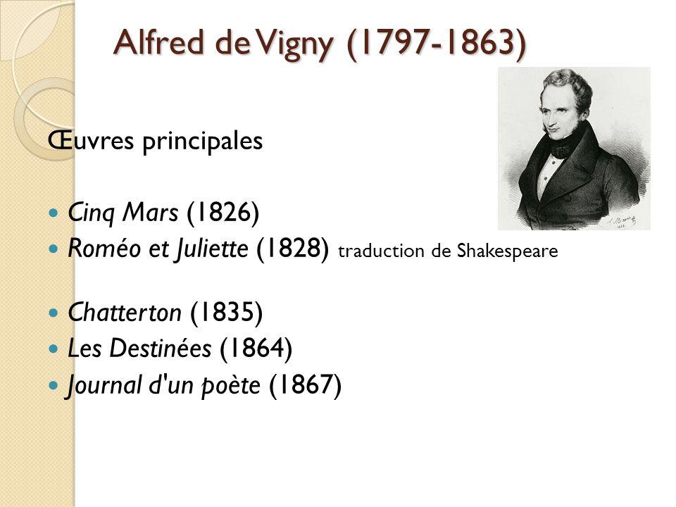 Alfred de Vigny (1797-1863) Œuvres principales Cinq Mars (1826) Roméo et Juliette (1828) traduction de Shakespeare Chatterton (1835) Les Destinées (1864) Journal d un poète (1867)