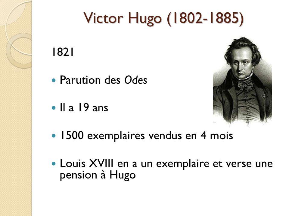 Victor Hugo (1802-1885) 1821 Parution des Odes Il a 19 ans 1500 exemplaires vendus en 4 mois Louis XVIII en a un exemplaire et verse une pension à Hugo